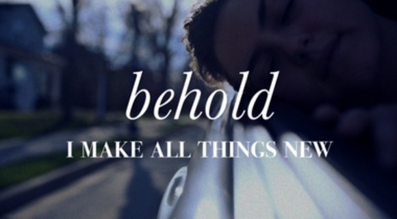 """""""Behold I Make All Things New"""""""